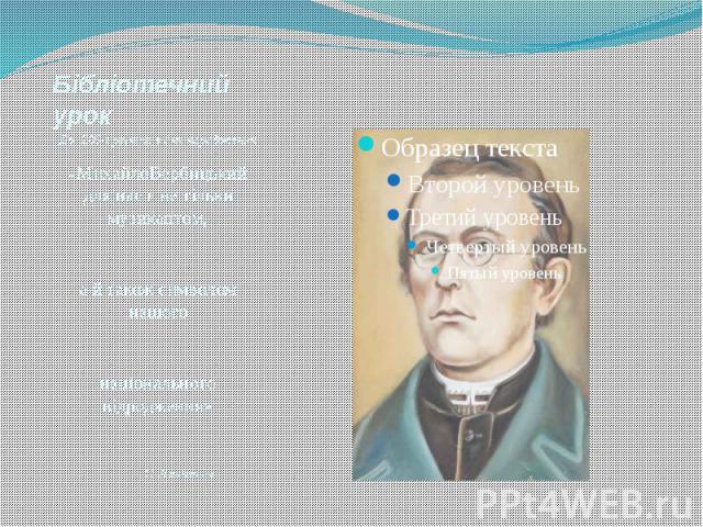 Бібліотечний урок До 200-ї річниці з дня народження «МихайлоВербицький для нас є не тільки музикантом, а й також символом нашого національного відродження» С. Людкевич