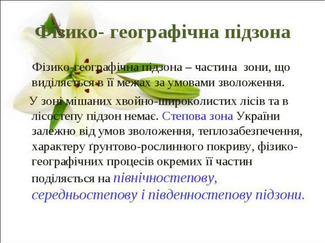 Фізико- географічна підзона Фізико-географічна підзона – частина зони, що виділяється в її межах за умовами зволоження. У зоні мішаних хвойно-широколистих лісів та в лісостепу підзон немає. Степова зона України залежно від умов зволоженн…