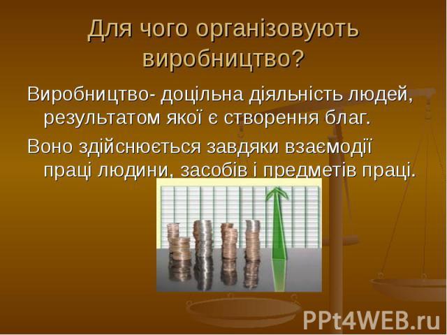 Для чого організовують виробництво? Виробництво- доцільна діяльність людей, результатом якої є створення благ. Воно здійснюється завдяки взаємодії праці людини, засобів і предметів праці.