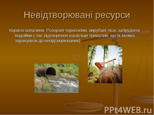 Невідтворювані ресурси Корисні копалини. Розорані чорноземи, вирубані ліси, забруднені водойми ( час відтворення наскільки тривалий, що їх можна зарахувати до невідтворюваних)