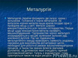 Металургія Металургію України формують дві галузі: чорна і кольорова. Головною є