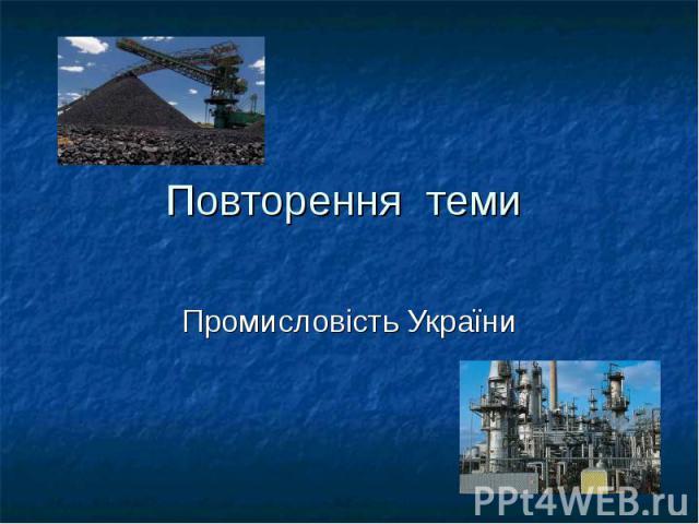 Повторення теми Промисловість України