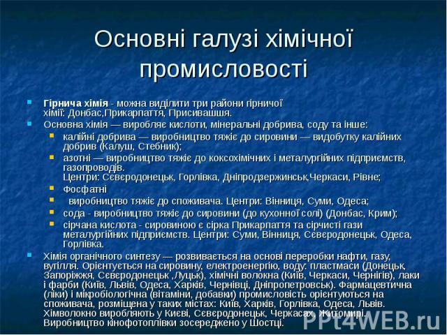 Основні галузі хімічної промисловості Гірнича хімія- можна виділити три райони гірничої хімії:Донбас,Прикарпаття,Присивашшя. Основна хімія— виробляєкислоти,мінеральні добрива,содута інше: калійні добри…