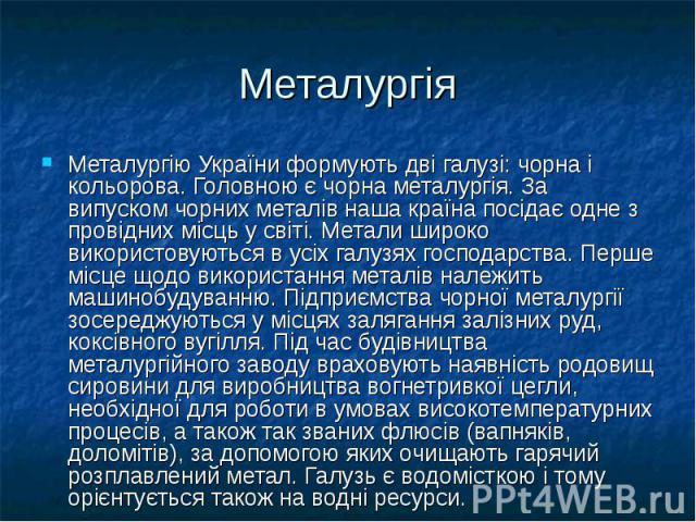 Металургія Металургію України формують дві галузі: чорна і кольорова. Головною є чорна металургія. За випуском чорних металів наша країна посідає одне з провідних місць у світі. Метали широко використовуються в усіх галузях господарства. Перше місце…
