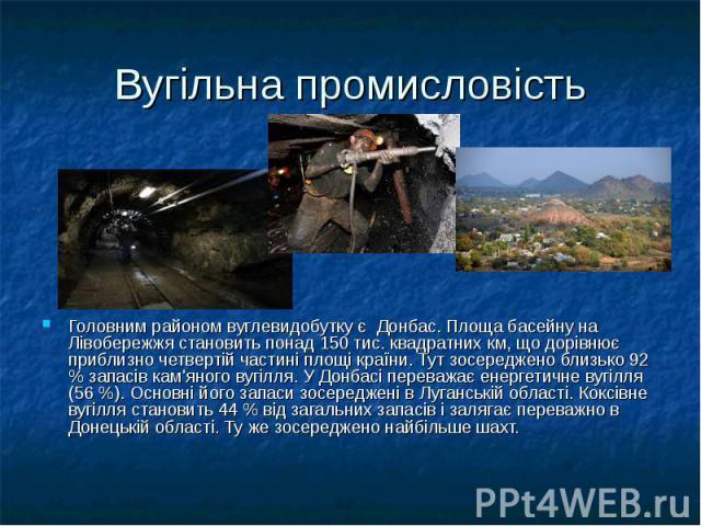 Вугільна промисловість Головним районом вуглевидобутку є Донбас. Площа басейну на Лівобережжя становить понад 150 тис. квадратних км, що дорівнює приблизно четвертій частині площі країни. Тут зосереджено близько 92 % запасів кам'яного вугілля. У Дон…