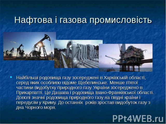 Нафтова і газова промисловість Найбільші родовища газу зосереджені в Харківській області, серед яких особливо відоме Щебелинське. Менше п'ятої частини видобутку природного газу України зосереджено в Прикарпатті. Це Дашава і родовища Івано-Франківськ…