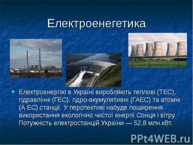Електроенегетика Електроенергію в Україні виробляють теплові (ТЕС), гідравлічні (ГЕС), гідро-акумулятивні (ГАЕС) та атомні (А ЕС) станції. У перспективі набуде поширення використання екологічно чистої енергії Сонця і вітру. Потужність електростанцій…