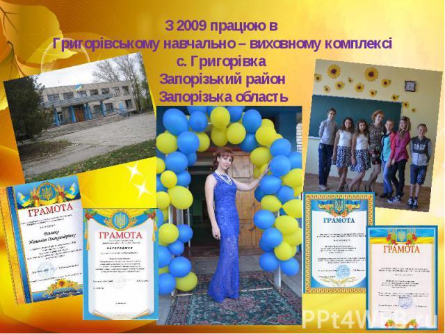 З 2009 працюю в Григорівському навчально – виховному комплексі с. Григорівка Запорізький район Запорізька область