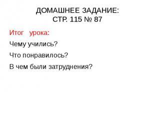 ДОМАШНЕЕ ЗАДАНИЕ: СТР. 115 № 87 Итог урока: Чему учились? Что понравилось? В чем