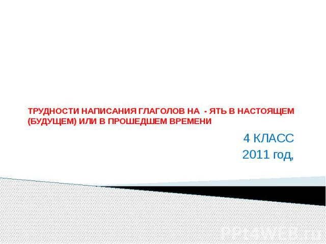 ТРУДНОСТИ НАПИСАНИЯ ГЛАГОЛОВ НА - ЯТЬ В НАСТОЯЩЕМ (БУДУЩЕМ) ИЛИ В ПРОШЕДШЕМ ВРЕМЕНИ 4 КЛАСС 2011 год,