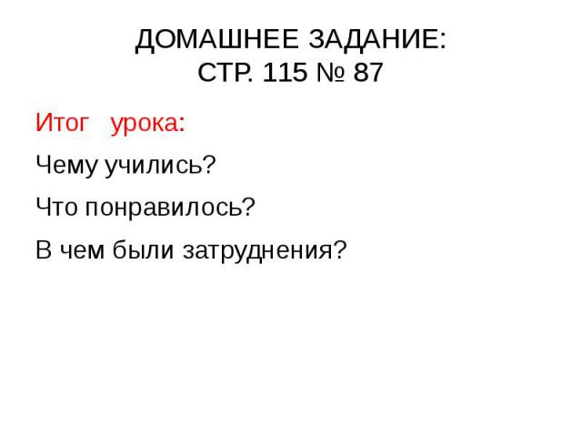 ДОМАШНЕЕ ЗАДАНИЕ: СТР. 115 № 87 Итог урока: Чему учились? Что понравилось? В чем были затруднения?