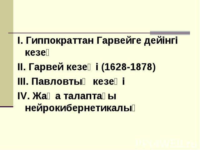 I. Гиппократтан Гарвейге дейінгі кезең I. Гиппократтан Гарвейге дейінгі кезең II. Гарвей кезеңі (1628-1878) III. Павловтың кезеңі IV. Жаңа талаптағы нейрокибернетикалық