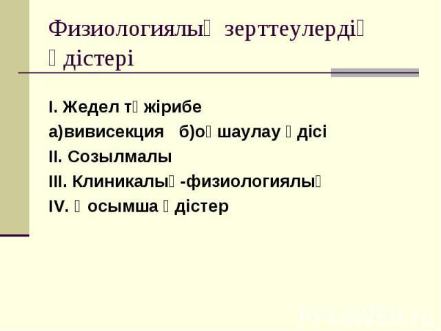 I. Жедел тәжірибе I. Жедел тәжірибе а)вивисекция б)оқшаулау әдісі II. Созылмалы III. Клиникалық-физиологиялық IV. Қосымша әдістер