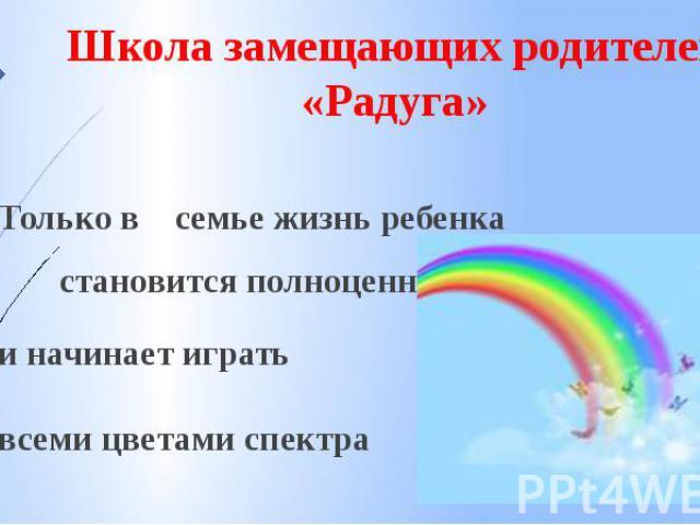 Школа замещающих родителей «Радуга» Только в семье жизнь ребенка становится полноценной и начинает играть всеми цветами спектра