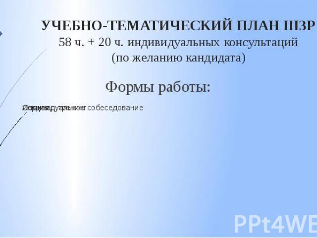 УЧЕБНО-ТЕМАТИЧЕСКИЙ ПЛАН ШЗР 58 ч. + 20 ч. индивидуальных консультаций (по желанию кандидата) Формы работы: