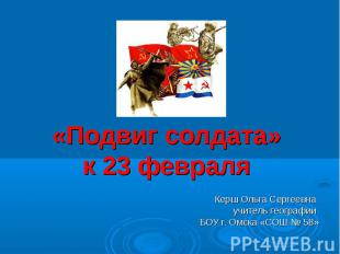 «Подвиг солдата» к 23 февраля Керш Ольга Сергеевна учитель географии БОУ г. Омск