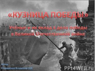 «КУЗНИЦА ПОБЕДЫ» Учёные и их вклад в дело победы в Великой Отечественной войне А