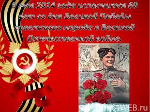 9 мая 2014 года исполнится 69 лет со дня Великой Победы советского народа в Вели