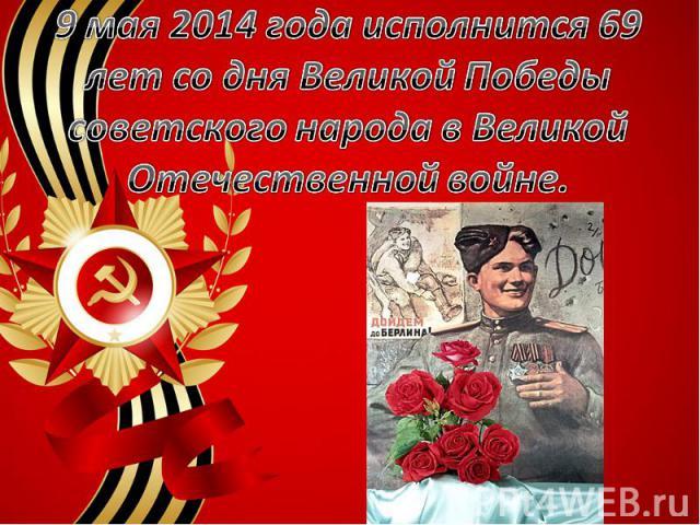 9 мая 2014 года исполнится 69 лет со дня Великой Победы советского народа в Великой Отечественной войне.