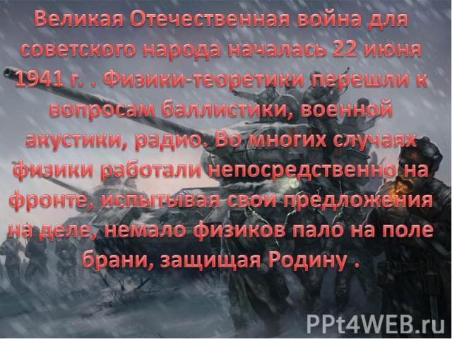 Великая Отечественная война для советского народа началась 22 июня 1941 г. . Физики-теоретики перешли к вопросам баллистики, военной акустики, радио. Во многих случаях физики работали непосредственно на фронте, испытывая свои предложения на деле, не…