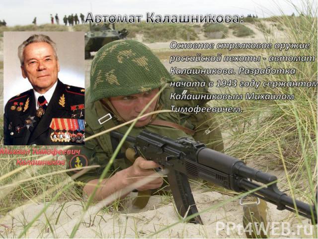 Основное стрелковое оружие российской пехоты - автомат Калашникова. Разработка начата в 1943 году сержантом Калашниковым Михаилом Тимофеевичем.