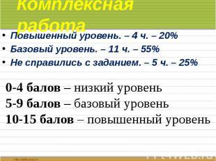 Комплексная работа Повышенный уровень. – 4 ч. – 20% Базовый уровень. – 11 ч. – 5
