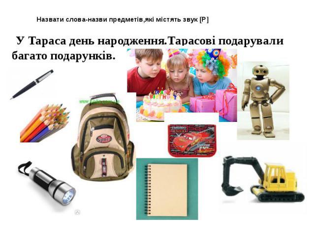 Назвати слова-назви предметів,які містять звук [Р] У Тараса день народження.Тарасові подарували багато подарунків.