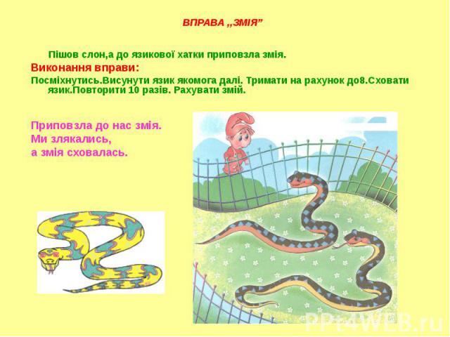 Пішов слон,а до язикової хатки приповзла змія. Пішов слон,а до язикової хатки приповзла змія. Виконання вправи: Посміхнутись.Висунути язик якомога далі. Тримати на рахунок до8.Сховати язик.Повторити 10 разів. Рахувати змій. Приповзла до нас змія. Ми…