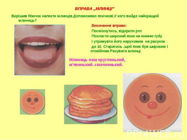 Вирішив Язичок напекти млинців.Допоможемо язичкові.У кого вийде найкращий млинець? Вирішив Язичок напекти млинців.Допоможемо язичкові.У кого вийде найкращий млинець? Виконання вправи: Посміхнутись, відкрити рот. Покласти широкий язик на нижню губу і…