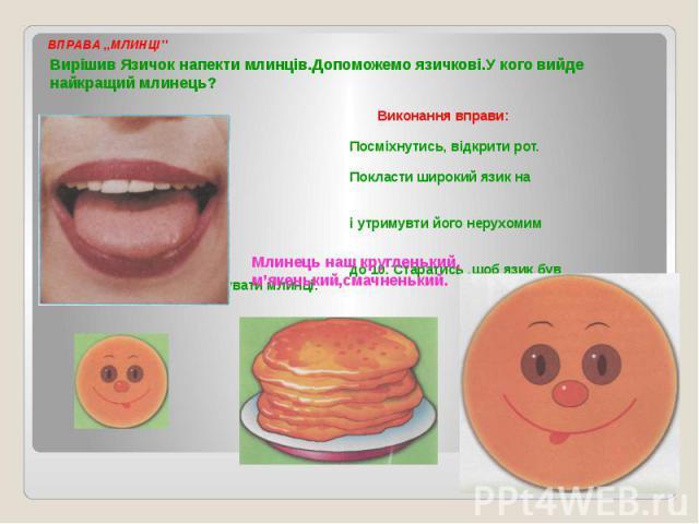 ВПРАВА ,,МЛИНЦІ'' Вирішив Язичок напекти млинців.Допоможемо язичкові.У кого вийде найкращий млинець? Виконання вправи: Посміхнутись, відкрити рот. Покласти широкий язик на нижню губу і утримувти його нерухомим на рахунок до 10. Старатись ,щоб язик б…