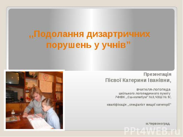 Презентація Пієвої Катерини Іванівни, вчителя-логопеда шкільного логопедичного пункту /ЧНВК ,,Сш-колегіум'' №3,ЧЗШ № 9/, кваліфікація ,,спеціаліст вищої категорії'' м.Червоноград.