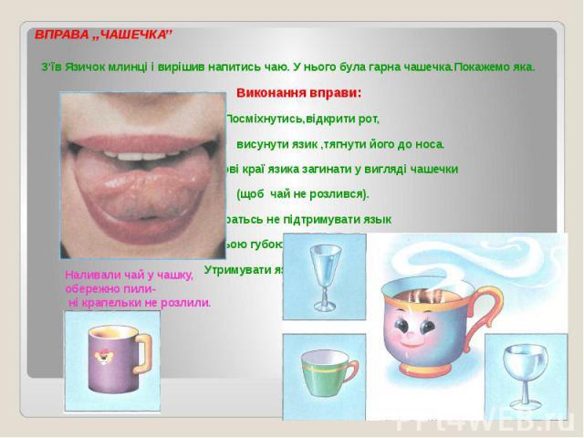 ВПРАВА ,,ЧАШЕЧКА'' З'їв Язичок млинці і вирішив напитись чаю. У нього була гарна чашечка.Покажемо яка. Виконання вправи: Посміхнутись,відкрити рот, висунути язик ,тягнути його до носа. Бокові краї язика загинати у вигляді чашечки (щоб чай не розливс…