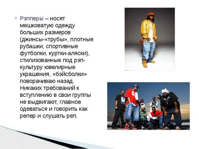 Рэпперы– носят мешковатую одежду больших размеров (джинсы-«трубы», плотные рубашки, спортивные футболки, куртки-аляски), стилизованные под рэп-культуру ювелирные украшения, «бэйсболки» поворачиваю назад. Никаких требований к вступлению в свои …