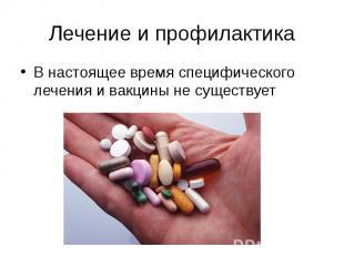 Лечение и профилактика В настоящее время специфического лечения и вакцины не сущ