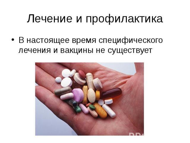 Лечение и профилактика В настоящее время специфического лечения и вакцины не существует