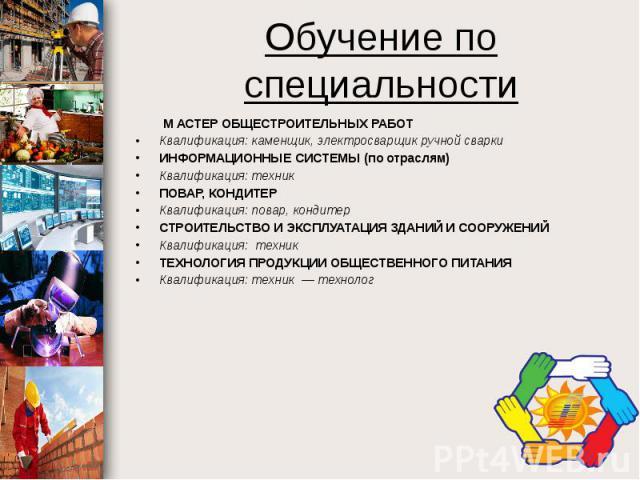 Обучение по специальности М АСТЕР ОБЩЕСТРОИТЕЛЬНЫХ РАБОТ Квалификация: каменщик, электросварщик ручной сварки ИНФОРМАЦИОННЫЕ СИСТЕМЫ (по отраслям) Квалификация: техник ПОВАР, КОНДИТЕР Квалификация: повар, кондитер СТРОИТЕЛЬСТВО И ЭКСПЛУАТАЦИЯ ЗДАНИЙ…