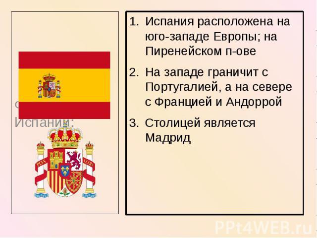 Испания расположена на юго-западе Европы; на Пиренейском п-ове Испания расположена на юго-западе Европы; на Пиренейском п-ове На западе граничит с Португалией, а на севере с Францией и Андоррой Столицей является Мадрид