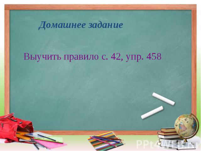 Выучить правило с. 42, упр. 458 Выучить правило с. 42, упр. 458