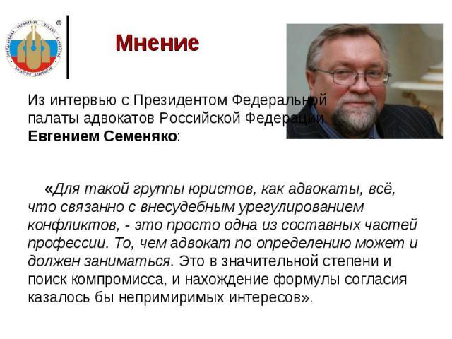 Мнение Из интервью с Президентом Федеральной палаты адвокатов Российской Федерации Евгением Семеняко: «Для такой группы юристов, как адвокаты, всё, что связанно с внесудебным урегулированием конфликтов, - это просто одна из составных частей професси…