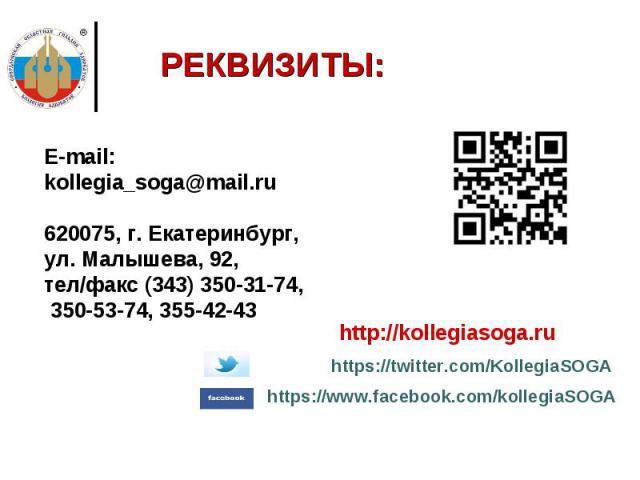РЕКВИЗИТЫ:E-mail: kollegia_soga@mail.ru 620075, г. Екатеринбург, ул. Малышева, 92, тел/факс (343) 350-31-74, 350-53-74, 355-42-43 http://kollegiasoga.ru https://twitter.com/KollegiaSOGA https://www.facebook.com/kollegiaSOGA