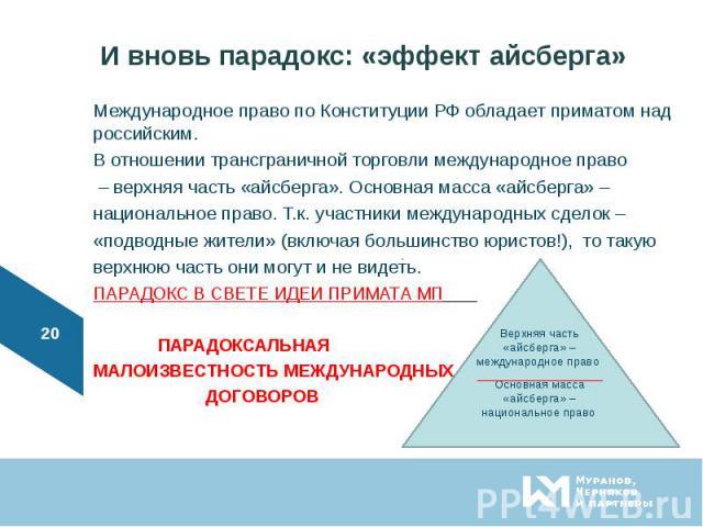 Международное право по Конституции РФ обладает приматом над российским. Международное право по Конституции РФ обладает приматом над российским. В отношении трансграничной торговли международное право – верхняя часть «айсберга». Основная масса «айсбе…