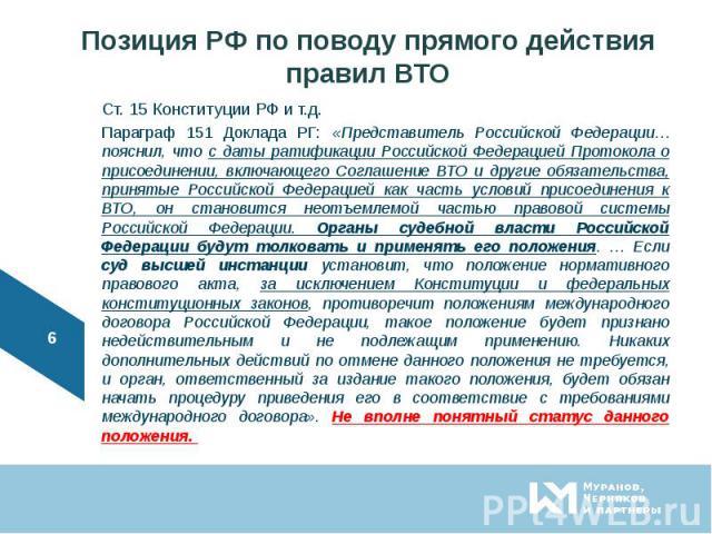 Ст. 15 Конституции РФ и т.д. Ст. 15 Конституции РФ и т.д. Параграф 151 Доклада РГ: «Представитель Российской Федерации… пояснил, что с даты ратификации Российской Федерацией Протокола о присоединении, включающего Соглашение ВТО и другие обязательств…