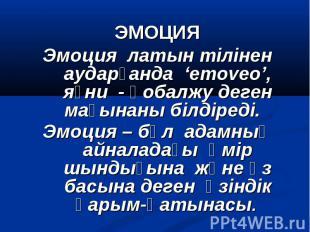 ЭМОЦИЯ Эмоция латын тілінен аударғанда 'emoveo', яғни - қобалжу деген мағынаны б