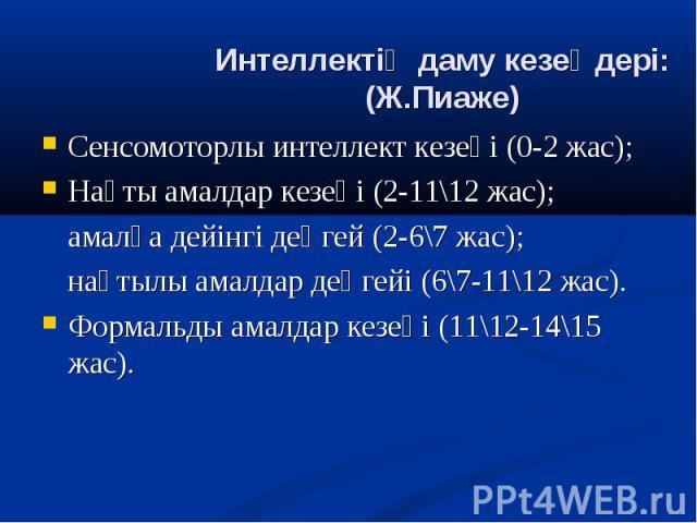Сенсомоторлы интеллект кезеңі (0-2 жас); Сенсомоторлы интеллект кезеңі (0-2 жас); Нақты амалдар кезеңі (2-11\12 жас); амалға дейінгі деңгей (2-6\7 жас); нақтылы амалдар деңгейі (6\7-11\12 жас). Формальды амалдар кезеңі (11\12-14\15 жас).