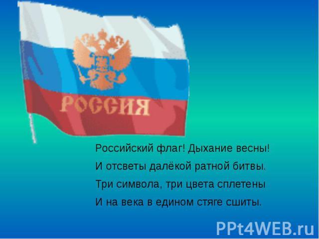 Российский флаг! Дыхание весны! Российский флаг! Дыхание весны! И отсветы далёкой ратной битвы. Три символа, три цвета сплетены И на века в едином стяге сшиты.