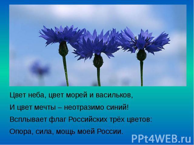 Цвет неба, цвет морей и васильков, Цвет неба, цвет морей и васильков, И цвет мечты – неотразимо синий! Всплывает флаг Российских трёх цветов: Опора, сила, мощь моей России.