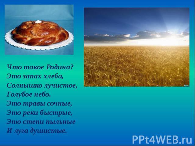 Что такое Родина? Что такое Родина? Это запах хлеба, Солнышко лучистое, Голубое небо. Это травы сочные, Это реки быстрые, Это степи пыльные И луга душистые.