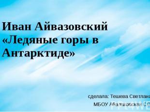 Иван Айвазовский «Ледяные горы в Антарктиде» сделала: Тешева Светлана 8а класс М