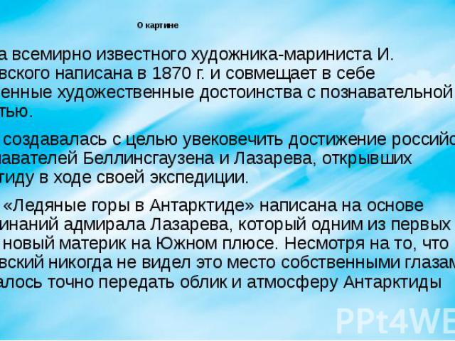 О картине Картина всемирно известного художника-мариниста И. Айвазовского написана в 1870 г. и совмещает в себе несомненные художественные достоинства с познавательной ценностью. Работа создавалась с целью увековечить достижение российских мореплава…
