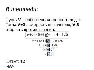 В тетради: Пусть V – собственная скорость лодки. Тогда V+3 – скорость по течению